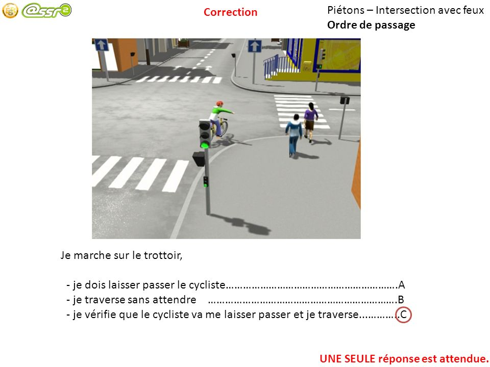 Piétons – Intersection avec feux Ordre de passage Je marche sur le trottoir, - je dois laisser passer le cycliste…………………………………………………….A - je traverse sans attendre………………………………………………………….B - je vérifie que le cycliste va me laisser passer et je traverse...………..C UNE SEULE réponse est attendue.