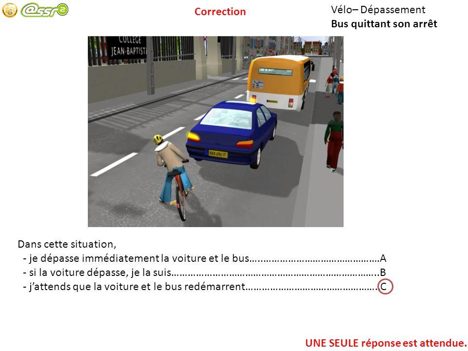 Vélo– Dépassement Bus quittant son arrêt Dans cette situation, - je dépasse immédiatement la voiture et le bus…..…………………………………….A - si la voiture dépasse, je la suis…………………………………………………………………..B - jattends que la voiture et le bus redémarrent…………………………………………..C UNE SEULE réponse est attendue.