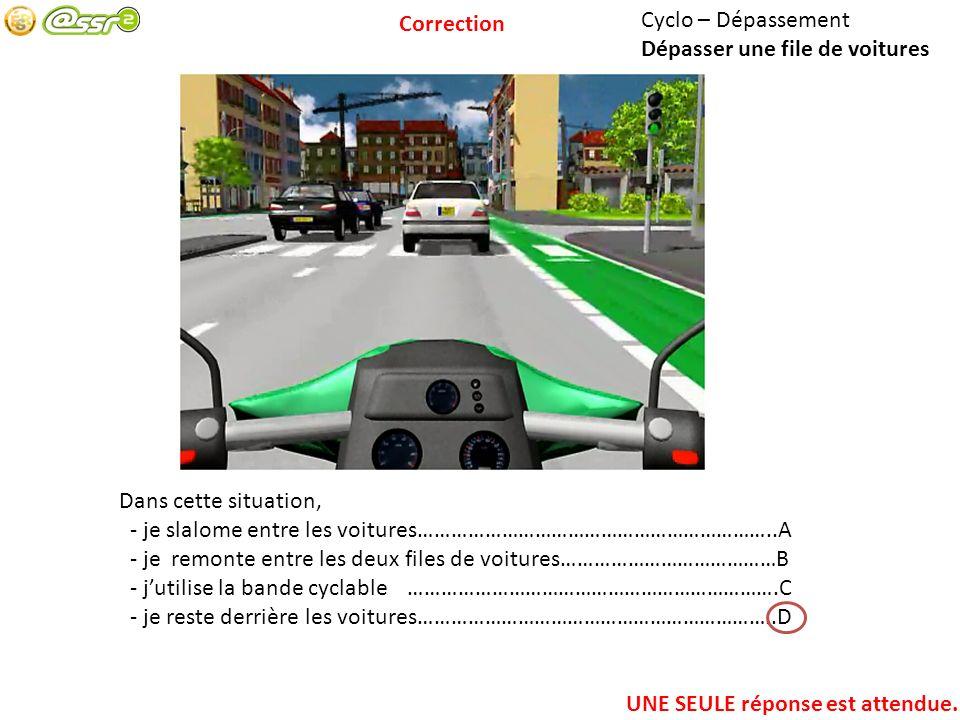 Cyclo – Dépassement Dépasser une file de voitures Dans cette situation, - je slalome entre les voitures………………………………………………………..A - je remonte entre les deux files de voitures…………………………………B - jutilise la bande cyclable………………………………………………………….C - je reste derrière les voitures………………………………………………………..D UNE SEULE réponse est attendue.