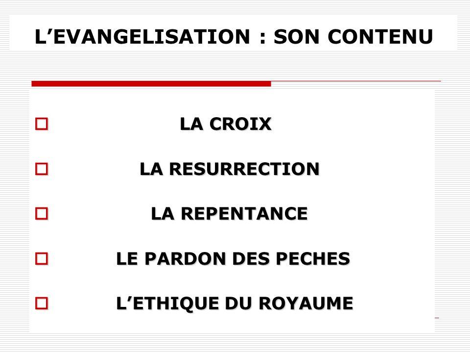 LEVANGELISATION : SON CONTENU LA CROIX LA CROIX LA RESURRECTION LA RESURRECTION LA REPENTANCE LA REPENTANCE LE PARDON DES PECHES LE PARDON DES PECHES