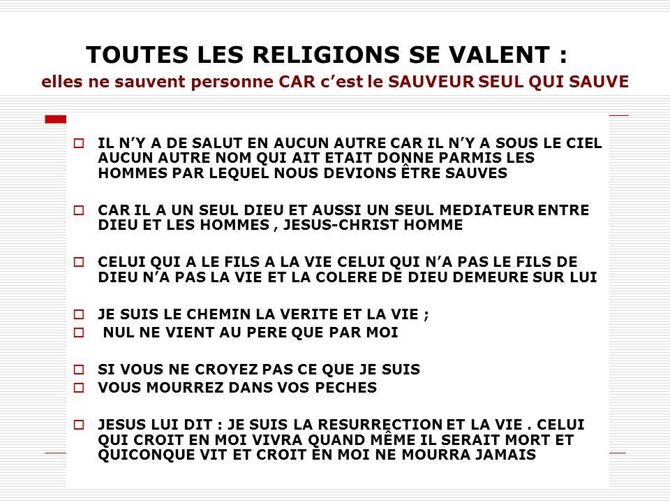 TOUTES LES RELIGIONS SE VALENT : elles ne sauvent personne CAR cest le SAUVEUR SEUL QUI SAUVE IL NY A DE SALUT EN AUCUN AUTRE CAR IL NY A SOUS LE CIEL