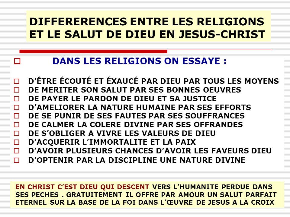 DIFFERERENCES ENTRE LES RELIGIONS ET LE SALUT DE DIEU EN JESUS-CHRIST DANS LES RELIGIONS ON ESSAYE : DÊTRE ÉCOUTÉ ET ÉXAUCÉ PAR DIEU PAR TOUS LES MOYE