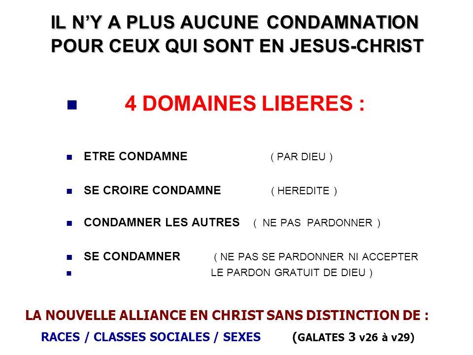 IL NY A PLUS AUCUNE CONDAMNATION POUR CEUX QUI SONT EN JESUS-CHRIST 4 DOMAINES LIBERES : ETRE CONDAMNE ( PAR DIEU ) SE CROIRE CONDAMNE ( HEREDITE ) CO