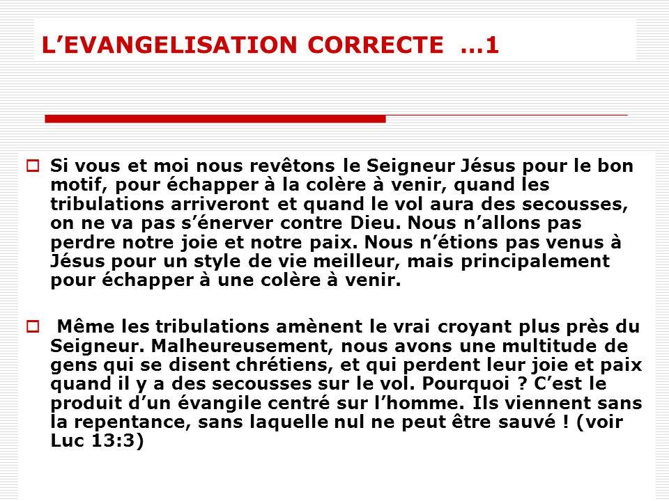 LEVANGELISATION CORRECTE …1 Si vous et moi nous revêtons le Seigneur Jésus pour le bon motif, pour échapper à la colère à venir, quand les tribulation