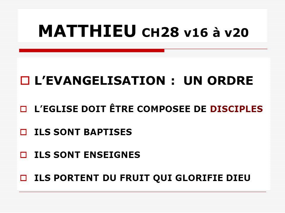 MATTHIEU CH 28 v16 à v20 LEVANGELISATION : UN ORDRE LEGLISE DOIT ÊTRE COMPOSEE DE DISCIPLES ILS SONT BAPTISES ILS SONT ENSEIGNES ILS PORTENT DU FRUIT