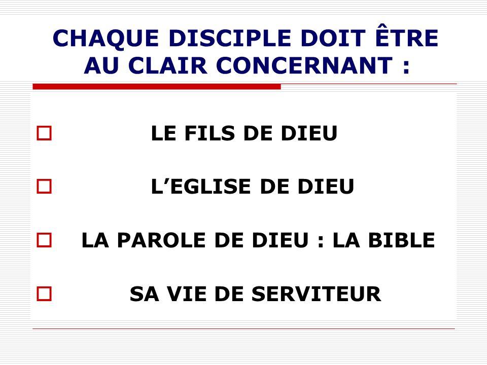 CHAQUE DISCIPLE DOIT ÊTRE AU CLAIR CONCERNANT : LE FILS DE DIEU LEGLISE DE DIEU LA PAROLE DE DIEU : LA BIBLE SA VIE DE SERVITEUR
