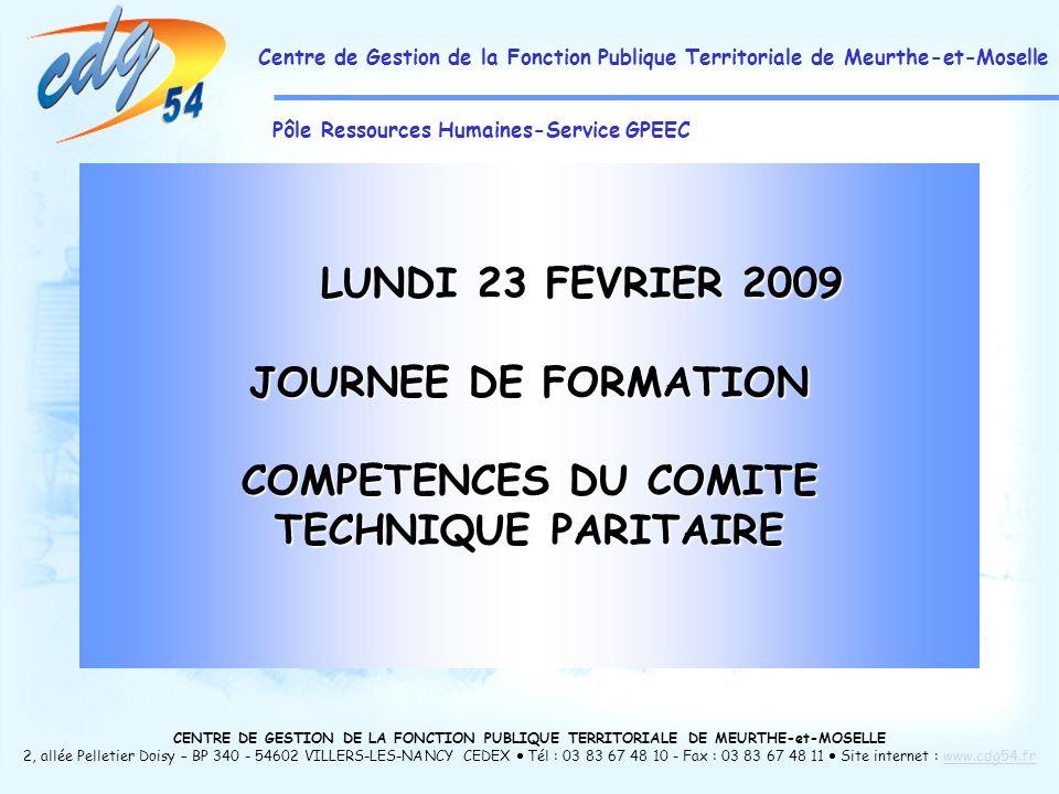 CENTRE DE GESTION DE LA FONCTION PUBLIQUE TERRITORIALE DE MEURTHE-et-MOSELLE 2, allée Pelletier Doisy – BP 340 - 54602 VILLERS-LES-NANCY CEDEX Tél : 03 83 67 48 10 - Fax : 03 83 67 48 11 Site internet : www.cdg54.frwww.cdg54.fr Centre de Gestion de la Fonction Publique Territoriale de Meurthe-et-Moselle Pôle Ressources Humaines-Service GPEEC LUNDI 23 FEVRIER 2009 JOURNEE DE FORMATION COMPETENCES DU COMITE TECHNIQUE PARITAIRE
