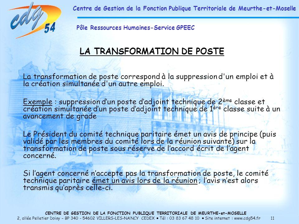 CENTRE DE GESTION DE LA FONCTION PUBLIQUE TERRITORIALE DE MEURTHE-et-MOSELLE 2, allée Pelletier Doisy – BP 340 - 54602 VILLERS-LES-NANCY CEDEX Tél : 03 83 67 48 10 Site internet : www.cdg54.fr 11 LA TRANSFORMATION DE POSTE La transformation de poste correspond à la suppression d un emploi et à la création simultanée d un autre emploi.
