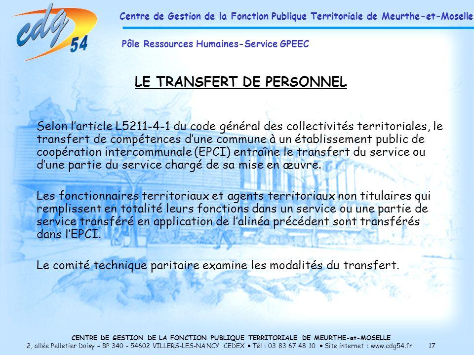 CENTRE DE GESTION DE LA FONCTION PUBLIQUE TERRITORIALE DE MEURTHE-et-MOSELLE 2, allée Pelletier Doisy – BP 340 - 54602 VILLERS-LES-NANCY CEDEX Tél : 03 83 67 48 10 Site internet : www.cdg54.fr 17 LE TRANSFERT DE PERSONNEL Selon larticle L5211-4-1 du code général des collectivités territoriales, le transfert de compétences dune commune à un établissement public de coopération intercommunale (EPCI) entraîne le transfert du service ou dune partie du service chargé de sa mise en œuvre.