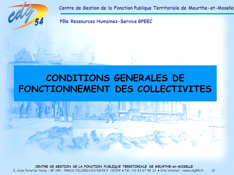 CENTRE DE GESTION DE LA FONCTION PUBLIQUE TERRITORIALE DE MEURTHE-et-MOSELLE 2, allée Pelletier Doisy – BP 340 - 54602 VILLERS-LES-NANCY CEDEX Tél : 03 83 67 48 10 Site internet : www.cdg54.fr 19 CONDITIONS GENERALES DE FONCTIONNEMENT DES COLLECTIVITES Centre de Gestion de la Fonction Publique Territoriale de Meurthe-et-Moselle Pôle Ressources Humaines-Service GPEEC