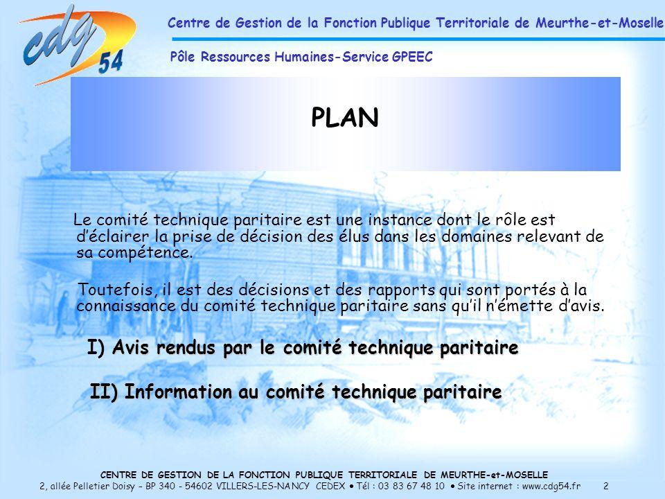 CENTRE DE GESTION DE LA FONCTION PUBLIQUE TERRITORIALE DE MEURTHE-et-MOSELLE 2, allée Pelletier Doisy – BP 340 - 54602 VILLERS-LES-NANCY CEDEX Tél : 03 83 67 48 10 Site internet : www.cdg54.fr 2 Le comité technique paritaire est une instance dont le rôle est déclairer la prise de décision des élus dans les domaines relevant de sa compétence.