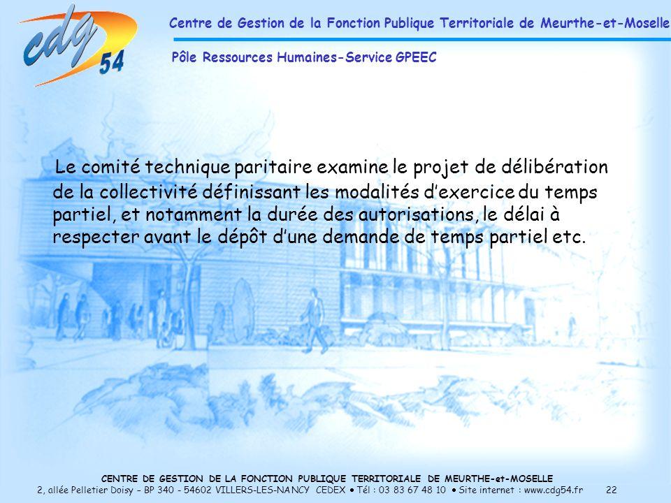 CENTRE DE GESTION DE LA FONCTION PUBLIQUE TERRITORIALE DE MEURTHE-et-MOSELLE 2, allée Pelletier Doisy – BP 340 - 54602 VILLERS-LES-NANCY CEDEX Tél : 03 83 67 48 10 Site internet : www.cdg54.fr 22 Le comité technique paritaire examine le projet de délibération de la collectivité définissant les modalités dexercice du temps partiel, et notamment la durée des autorisations, le délai à respecter avant le dépôt dune demande de temps partiel etc.
