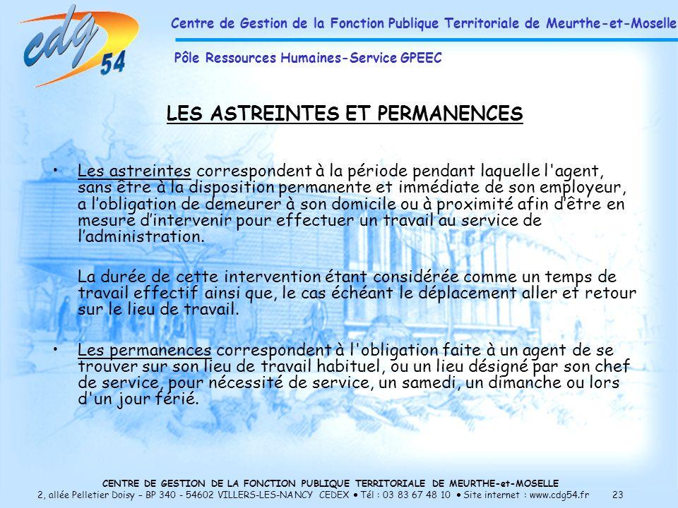 CENTRE DE GESTION DE LA FONCTION PUBLIQUE TERRITORIALE DE MEURTHE-et-MOSELLE 2, allée Pelletier Doisy – BP 340 - 54602 VILLERS-LES-NANCY CEDEX Tél : 03 83 67 48 10 Site internet : www.cdg54.fr 23 LES ASTREINTES ET PERMANENCES Les astreintes correspondent à la période pendant laquelle l agent, sans être à la disposition permanente et immédiate de son employeur, a lobligation de demeurer à son domicile ou à proximité afin dêtre en mesure dintervenir pour effectuer un travail au service de ladministration.