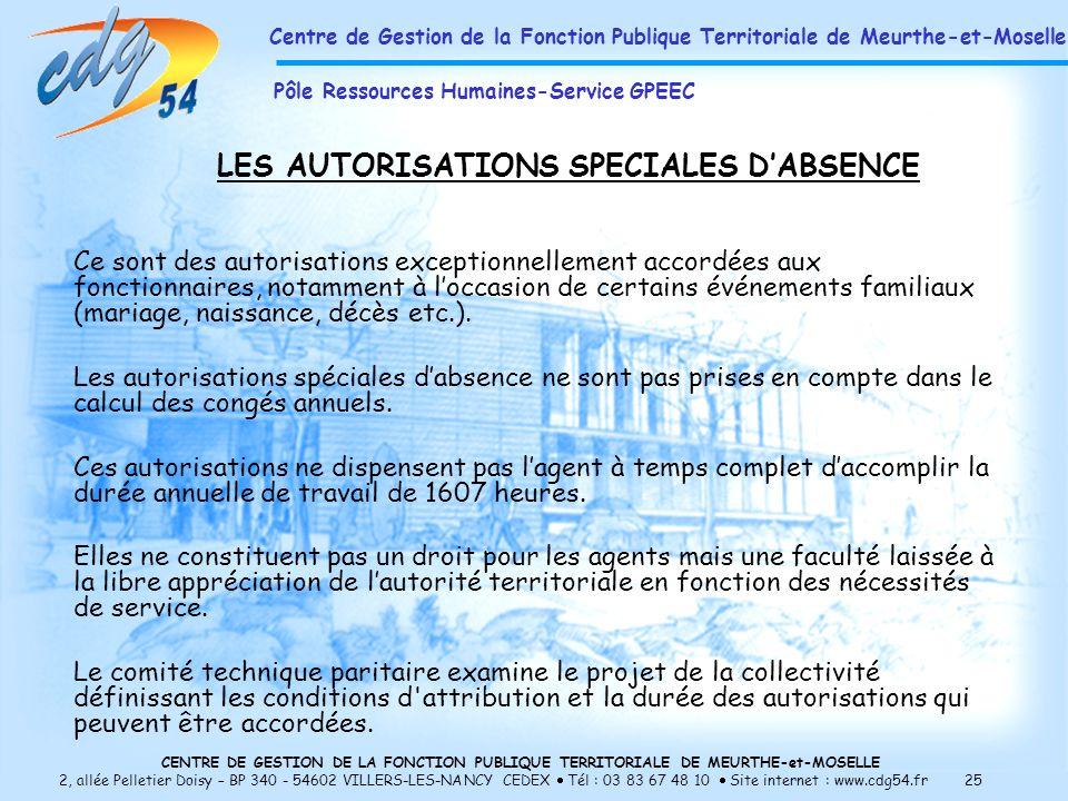 CENTRE DE GESTION DE LA FONCTION PUBLIQUE TERRITORIALE DE MEURTHE-et-MOSELLE 2, allée Pelletier Doisy – BP 340 - 54602 VILLERS-LES-NANCY CEDEX Tél : 03 83 67 48 10 Site internet : www.cdg54.fr 25 LES AUTORISATIONS SPECIALES DABSENCE Ce sont des autorisations exceptionnellement accordées aux fonctionnaires, notamment à loccasion de certains événements familiaux (mariage, naissance, décès etc.).