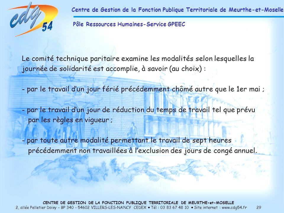 CENTRE DE GESTION DE LA FONCTION PUBLIQUE TERRITORIALE DE MEURTHE-et-MOSELLE 2, allée Pelletier Doisy – BP 340 - 54602 VILLERS-LES-NANCY CEDEX Tél : 03 83 67 48 10 Site internet : www.cdg54.fr 29 Le comité technique paritaire examine les modalités selon lesquelles la journée de solidarité est accomplie, à savoir (au choix) : - par le travail dun jour férié précédemment chômé autre que le 1er mai ; - par le travail dun jour de réduction du temps de travail tel que prévu par les règles en vigueur ; - par toute autre modalité permettant le travail de sept heures précédemment non travaillées à lexclusion des jours de congé annuel.