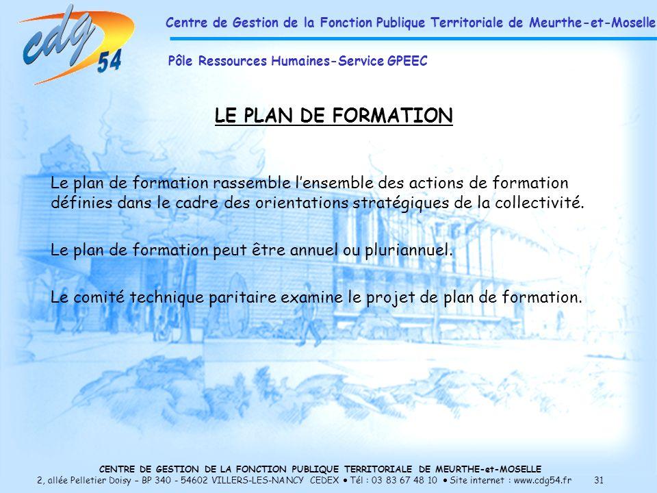 CENTRE DE GESTION DE LA FONCTION PUBLIQUE TERRITORIALE DE MEURTHE-et-MOSELLE 2, allée Pelletier Doisy – BP 340 - 54602 VILLERS-LES-NANCY CEDEX Tél : 03 83 67 48 10 Site internet : www.cdg54.fr 31 LE PLAN DE FORMATION Le plan de formation rassemble lensemble des actions de formation définies dans le cadre des orientations stratégiques de la collectivité.