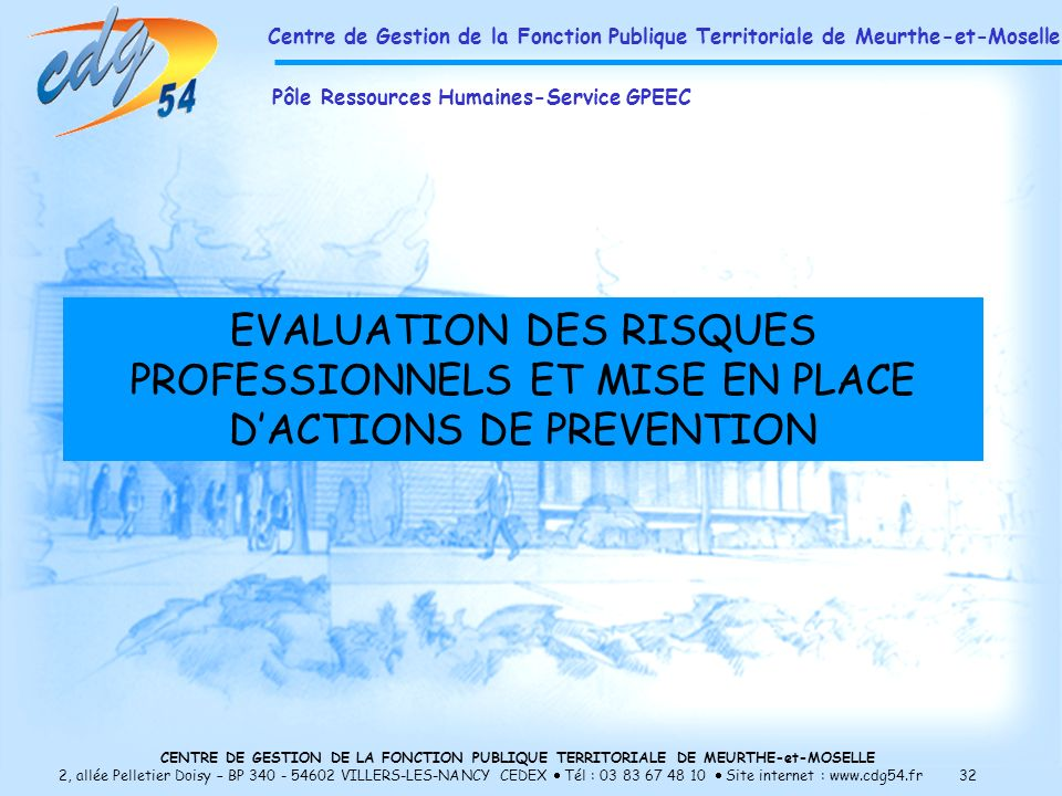 CENTRE DE GESTION DE LA FONCTION PUBLIQUE TERRITORIALE DE MEURTHE-et-MOSELLE 2, allée Pelletier Doisy – BP 340 - 54602 VILLERS-LES-NANCY CEDEX Tél : 03 83 67 48 10 Site internet : www.cdg54.fr 32 EVALUATION DES RISQUES PROFESSIONNELS ET MISE EN PLACE DACTIONS DE PREVENTION Centre de Gestion de la Fonction Publique Territoriale de Meurthe-et-Moselle Pôle Ressources Humaines-Service GPEEC