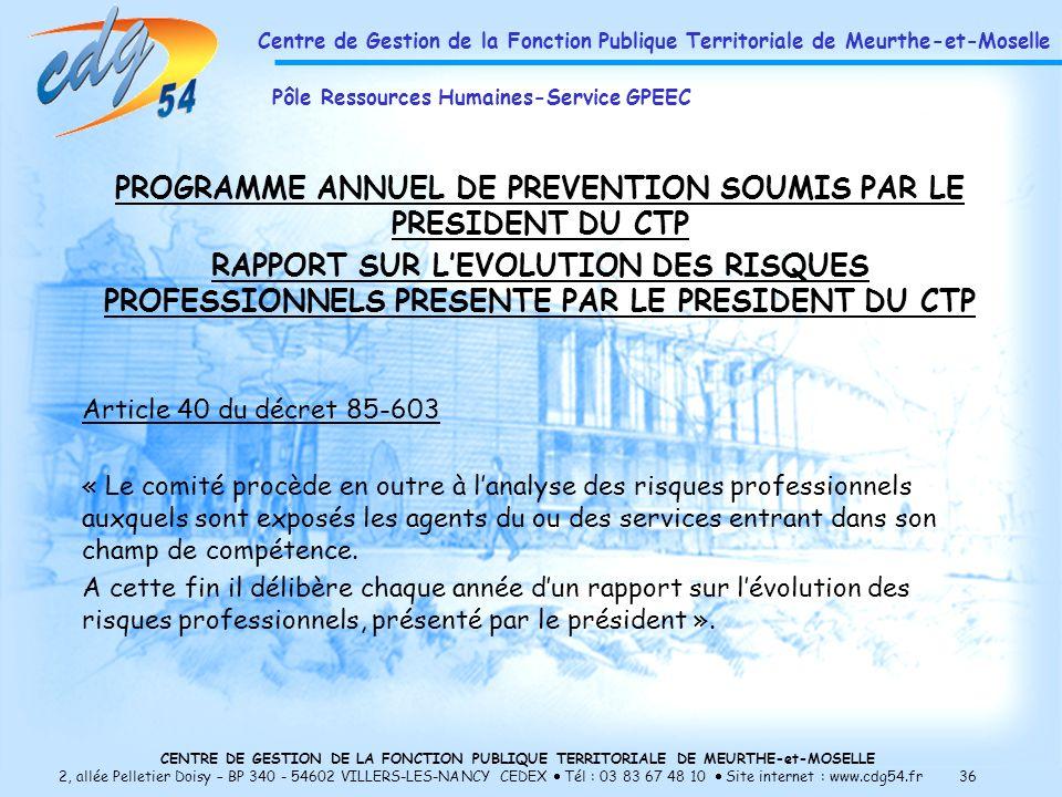 CENTRE DE GESTION DE LA FONCTION PUBLIQUE TERRITORIALE DE MEURTHE-et-MOSELLE 2, allée Pelletier Doisy – BP 340 - 54602 VILLERS-LES-NANCY CEDEX Tél : 03 83 67 48 10 Site internet : www.cdg54.fr 36 PROGRAMME ANNUEL DE PREVENTION SOUMIS PAR LE PRESIDENT DU CTP RAPPORT SUR LEVOLUTION DES RISQUES PROFESSIONNELS PRESENTE PAR LE PRESIDENT DU CTP Article 40 du décret 85-603 « Le comité procède en outre à lanalyse des risques professionnels auxquels sont exposés les agents du ou des services entrant dans son champ de compétence.