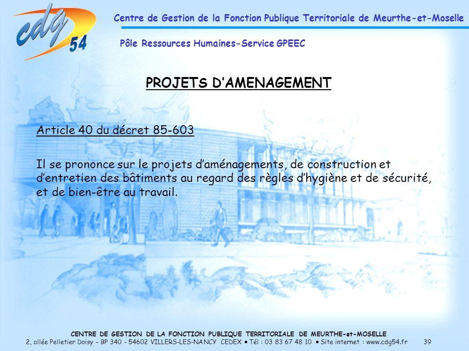 CENTRE DE GESTION DE LA FONCTION PUBLIQUE TERRITORIALE DE MEURTHE-et-MOSELLE 2, allée Pelletier Doisy – BP 340 - 54602 VILLERS-LES-NANCY CEDEX Tél : 03 83 67 48 10 Site internet : www.cdg54.fr 39 PROJETS DAMENAGEMENT Article 40 du décret 85-603 Il se prononce sur le projets daménagements, de construction et dentretien des bâtiments au regard des règles dhygiène et de sécurité, et de bien-être au travail.