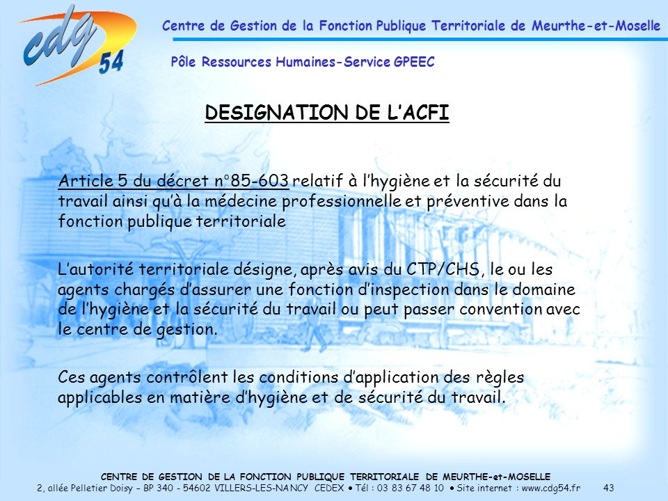 CENTRE DE GESTION DE LA FONCTION PUBLIQUE TERRITORIALE DE MEURTHE-et-MOSELLE 2, allée Pelletier Doisy – BP 340 - 54602 VILLERS-LES-NANCY CEDEX Tél : 03 83 67 48 10 Site internet : www.cdg54.fr 43 DESIGNATION DE LACFI Article 5 du décret n°85-603 relatif à lhygiène et la sécurité du travail ainsi quà la médecine professionnelle et préventive dans la fonction publique territoriale Lautorité territoriale désigne, après avis du CTP/CHS, le ou les agents chargés dassurer une fonction dinspection dans le domaine de lhygiène et la sécurité du travail ou peut passer convention avec le centre de gestion.