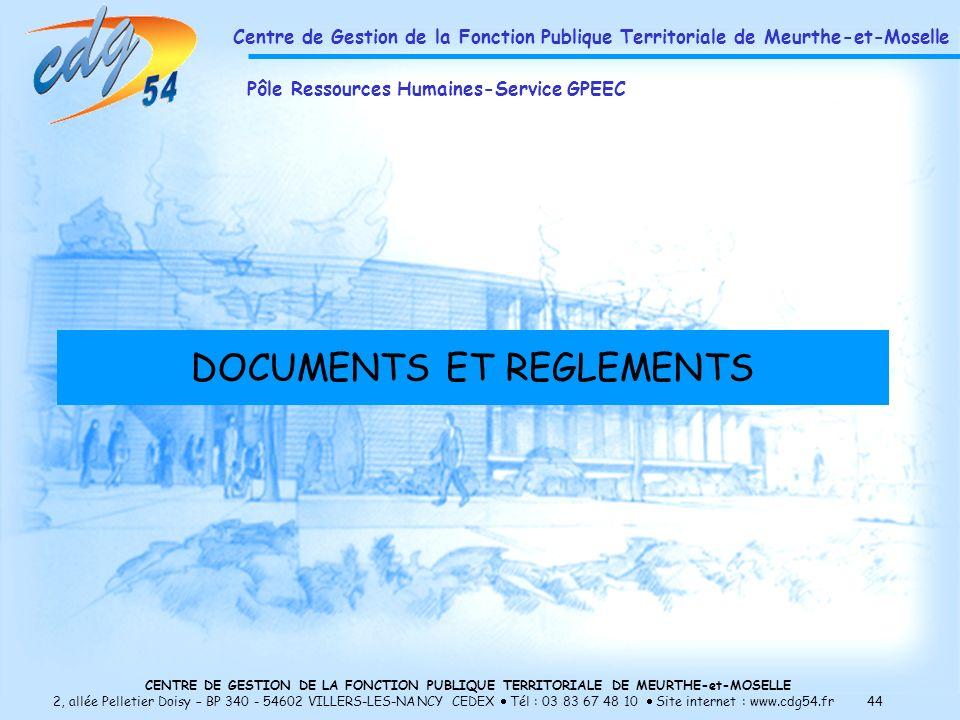 CENTRE DE GESTION DE LA FONCTION PUBLIQUE TERRITORIALE DE MEURTHE-et-MOSELLE 2, allée Pelletier Doisy – BP 340 - 54602 VILLERS-LES-NANCY CEDEX Tél : 03 83 67 48 10 Site internet : www.cdg54.fr 44 DOCUMENTS ET REGLEMENTS Centre de Gestion de la Fonction Publique Territoriale de Meurthe-et-Moselle Pôle Ressources Humaines-Service GPEEC