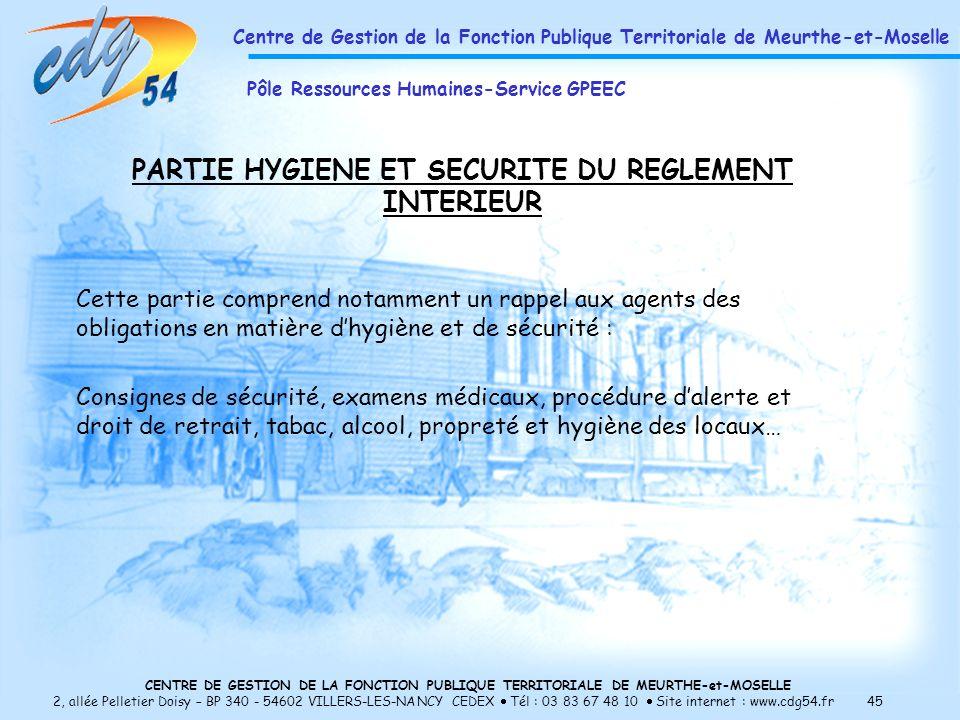 CENTRE DE GESTION DE LA FONCTION PUBLIQUE TERRITORIALE DE MEURTHE-et-MOSELLE 2, allée Pelletier Doisy – BP 340 - 54602 VILLERS-LES-NANCY CEDEX Tél : 03 83 67 48 10 Site internet : www.cdg54.fr 45 PARTIE HYGIENE ET SECURITE DU REGLEMENT INTERIEUR Cette partie comprend notamment un rappel aux agents des obligations en matière dhygiène et de sécurité : Consignes de sécurité, examens médicaux, procédure dalerte et droit de retrait, tabac, alcool, propreté et hygiène des locaux… Centre de Gestion de la Fonction Publique Territoriale de Meurthe-et-Moselle Pôle Ressources Humaines-Service GPEEC