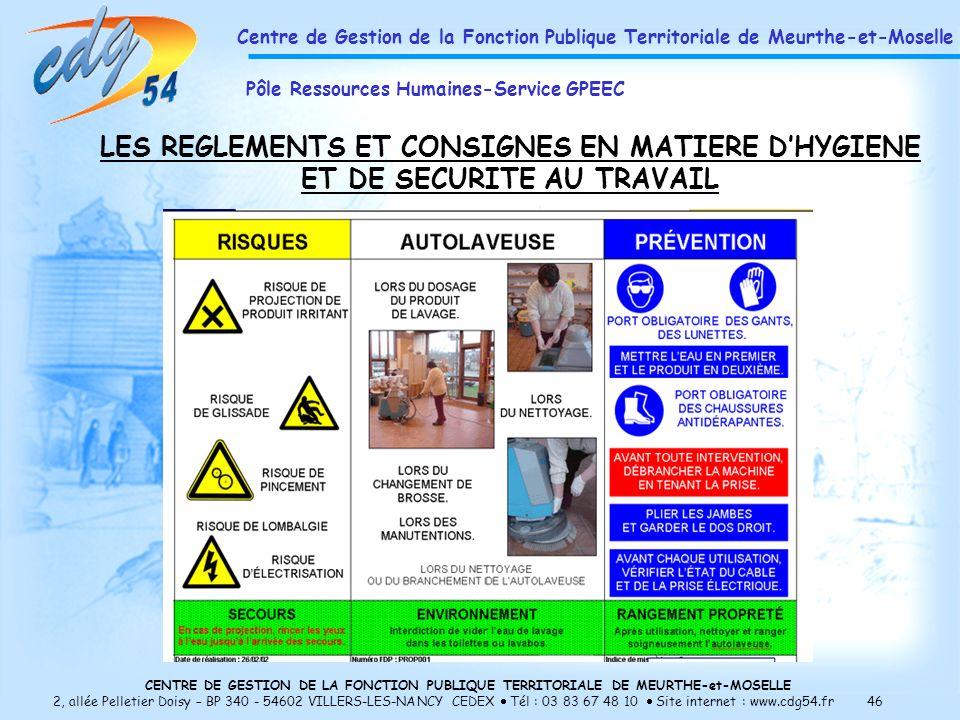 CENTRE DE GESTION DE LA FONCTION PUBLIQUE TERRITORIALE DE MEURTHE-et-MOSELLE 2, allée Pelletier Doisy – BP 340 - 54602 VILLERS-LES-NANCY CEDEX Tél : 03 83 67 48 10 Site internet : www.cdg54.fr 46 LES REGLEMENTS ET CONSIGNES EN MATIERE DHYGIENE ET DE SECURITE AU TRAVAIL Centre de Gestion de la Fonction Publique Territoriale de Meurthe-et-Moselle Pôle Ressources Humaines-Service GPEEC