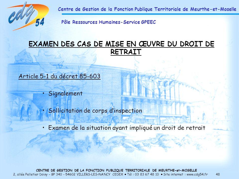 CENTRE DE GESTION DE LA FONCTION PUBLIQUE TERRITORIALE DE MEURTHE-et-MOSELLE 2, allée Pelletier Doisy – BP 340 - 54602 VILLERS-LES-NANCY CEDEX Tél : 03 83 67 48 10 Site internet : www.cdg54.fr 48 EXAMEN DES CAS DE MISE EN ŒUVRE DU DROIT DE RETRAIT Article 5-1 du décret 85-603 Signalement Sollicitation de corps dinspection Examen de la situation ayant impliqué un droit de retrait Centre de Gestion de la Fonction Publique Territoriale de Meurthe-et-Moselle Pôle Ressources Humaines-Service GPEEC