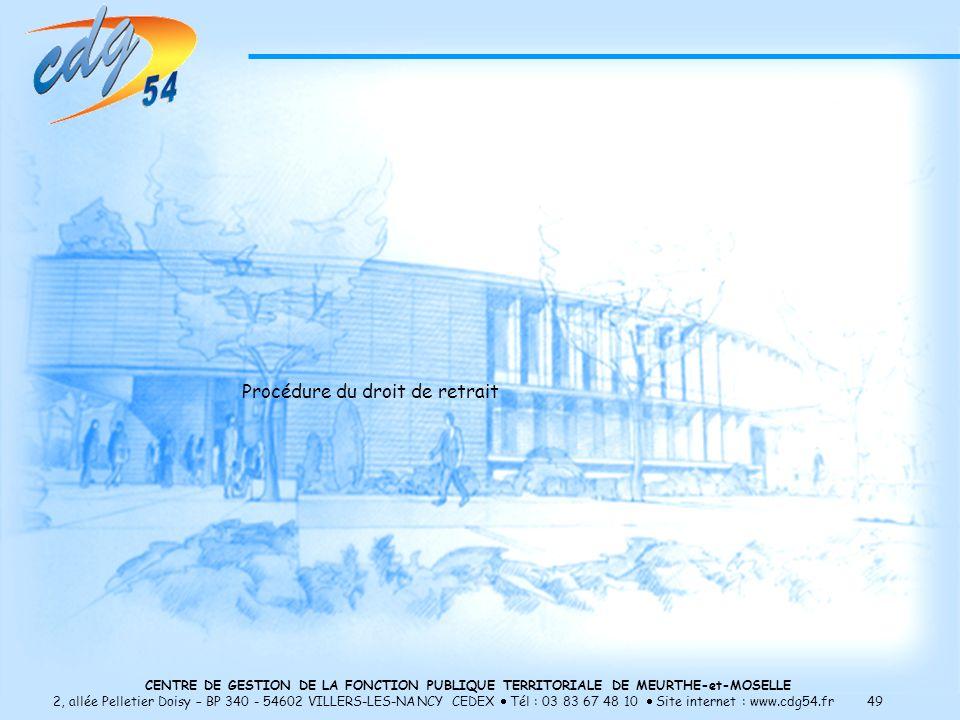 CENTRE DE GESTION DE LA FONCTION PUBLIQUE TERRITORIALE DE MEURTHE-et-MOSELLE 2, allée Pelletier Doisy – BP 340 - 54602 VILLERS-LES-NANCY CEDEX Tél : 03 83 67 48 10 Site internet : www.cdg54.fr 49 Procédure du droit de retrait