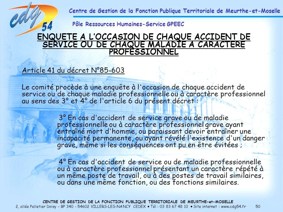 CENTRE DE GESTION DE LA FONCTION PUBLIQUE TERRITORIALE DE MEURTHE-et-MOSELLE 2, allée Pelletier Doisy – BP 340 - 54602 VILLERS-LES-NANCY CEDEX Tél : 03 83 67 48 10 Site internet : www.cdg54.fr 50 ENQUETE A LOCCASION DE CHAQUE ACCIDENT DE SERVICE OU DE CHAQUE MALADIE A CARACTERE PROFESSIONNEL Article 41 du décret N°85-603 Le comité procède à une enquête à l occasion de chaque accident de service ou de chaque maladie professionnelle ou à caractère professionnel au sens des 3° et 4° de l article 6 du présent décret : 3° En cas d accident de service grave ou de maladie professionnelle ou à caractère professionnel grave ayant entraîné mort d homme, ou paraissant devoir entraîner une incapacité permanente, ou ayant révélé l existence d un danger grave, même si les conséquences ont pu en être évitées ; 4° En cas d accident de service ou de maladie professionnelle ou à caractère professionnel présentant un caractère répété à un même poste de travail, ou à des postes de travail similaires, ou dans une même fonction, ou des fonctions similaires.