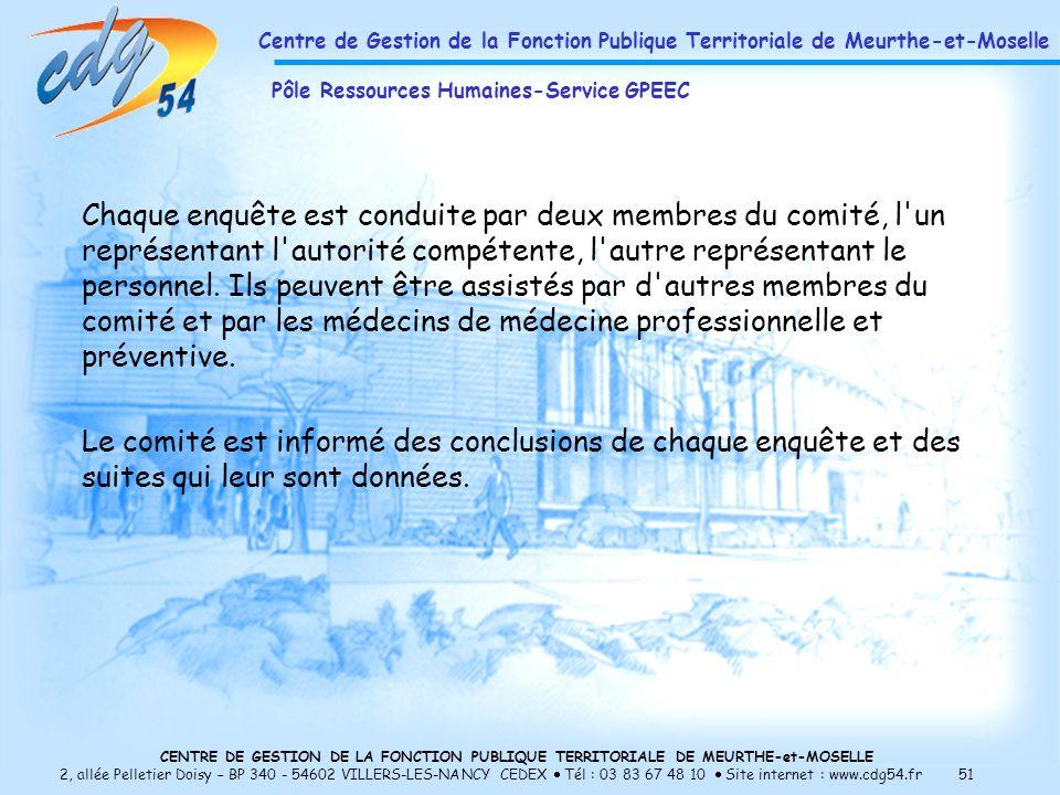 CENTRE DE GESTION DE LA FONCTION PUBLIQUE TERRITORIALE DE MEURTHE-et-MOSELLE 2, allée Pelletier Doisy – BP 340 - 54602 VILLERS-LES-NANCY CEDEX Tél : 03 83 67 48 10 Site internet : www.cdg54.fr 51 Chaque enquête est conduite par deux membres du comité, l un représentant l autorité compétente, l autre représentant le personnel.