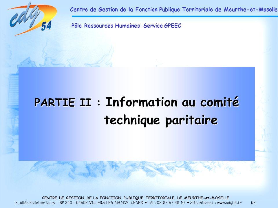 CENTRE DE GESTION DE LA FONCTION PUBLIQUE TERRITORIALE DE MEURTHE-et-MOSELLE 2, allée Pelletier Doisy – BP 340 - 54602 VILLERS-LES-NANCY CEDEX Tél : 03 83 67 48 10 Site internet : www.cdg54.fr 52 PARTIE II : Information au comité technique paritaire technique paritaire Centre de Gestion de la Fonction Publique Territoriale de Meurthe-et-Moselle Pôle Ressources Humaines-Service GPEEC