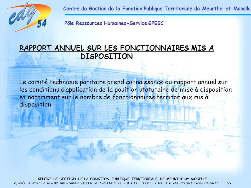 CENTRE DE GESTION DE LA FONCTION PUBLIQUE TERRITORIALE DE MEURTHE-et-MOSELLE 2, allée Pelletier Doisy – BP 340 - 54602 VILLERS-LES-NANCY CEDEX Tél : 03 83 67 48 10 Site internet : www.cdg54.fr 55 RAPPORT ANNUEL SUR LES FONCTIONNAIRES MIS A DISPOSITION Le comité technique paritaire prend connaissance du rapport annuel sur les conditions dapplication de la position statutaire de mise à disposition et notamment sur le nombre de fonctionnaires territoriaux mis à disposition.