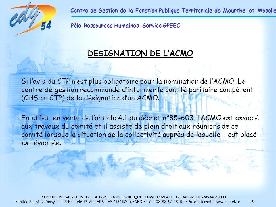 CENTRE DE GESTION DE LA FONCTION PUBLIQUE TERRITORIALE DE MEURTHE-et-MOSELLE 2, allée Pelletier Doisy – BP 340 - 54602 VILLERS-LES-NANCY CEDEX Tél : 03 83 67 48 10 Site internet : www.cdg54.fr 56 DESIGNATION DE LACMO Si lavis du CTP nest plus obligatoire pour la nomination de lACMO.
