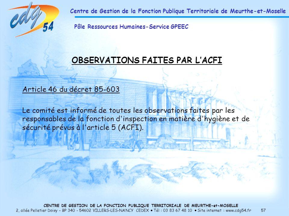 CENTRE DE GESTION DE LA FONCTION PUBLIQUE TERRITORIALE DE MEURTHE-et-MOSELLE 2, allée Pelletier Doisy – BP 340 - 54602 VILLERS-LES-NANCY CEDEX Tél : 03 83 67 48 10 Site internet : www.cdg54.fr 57 OBSERVATIONS FAITES PAR LACFI Article 46 du décret 85-603 Le comité est informé de toutes les observations faites par les responsables de la fonction d inspection en matière d hygiène et de sécurité prévus à l article 5 (ACFI).