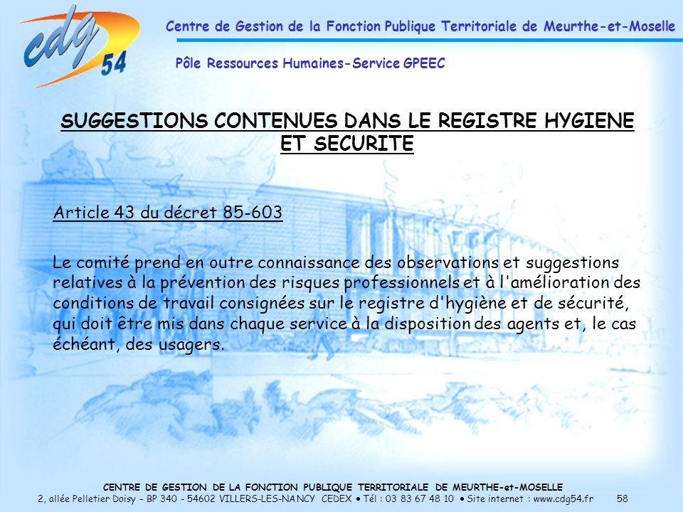 CENTRE DE GESTION DE LA FONCTION PUBLIQUE TERRITORIALE DE MEURTHE-et-MOSELLE 2, allée Pelletier Doisy – BP 340 - 54602 VILLERS-LES-NANCY CEDEX Tél : 03 83 67 48 10 Site internet : www.cdg54.fr 58 SUGGESTIONS CONTENUES DANS LE REGISTRE HYGIENE ET SECURITE Article 43 du décret 85-603 Le comité prend en outre connaissance des observations et suggestions relatives à la prévention des risques professionnels et à l amélioration des conditions de travail consignées sur le registre d hygiène et de sécurité, qui doit être mis dans chaque service à la disposition des agents et, le cas échéant, des usagers.