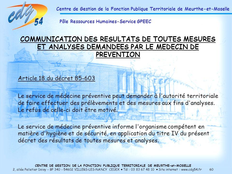 CENTRE DE GESTION DE LA FONCTION PUBLIQUE TERRITORIALE DE MEURTHE-et-MOSELLE 2, allée Pelletier Doisy – BP 340 - 54602 VILLERS-LES-NANCY CEDEX Tél : 03 83 67 48 10 Site internet : www.cdg54.fr 60 COMMUNICATION DES RESULTATS DE TOUTES MESURES ET ANALYSES DEMANDEES PAR LE MEDECIN DE PREVENTION Article 18 du décret 85-603 Le service de médecine préventive peut demander à l autorité territoriale de faire effectuer des prélèvements et des mesures aux fins d analyses.