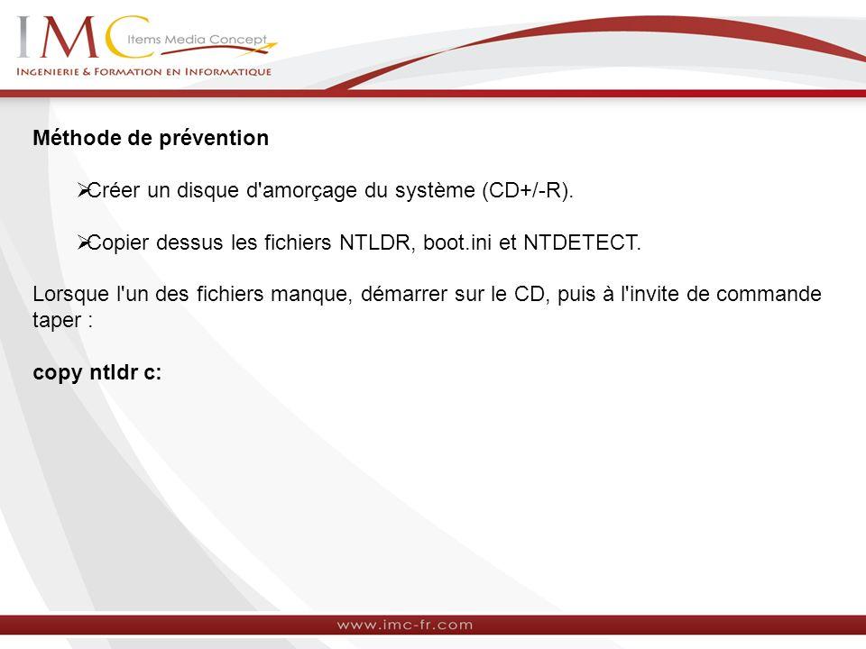 Méthode de prévention Créer un disque d'amorçage du système (CD+/-R). Copier dessus les fichiers NTLDR, boot.ini et NTDETECT. Lorsque l'un des fichier