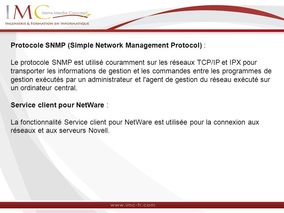 Protocole SNMP (Simple Network Management Protocol) : Le protocole SNMP est utilisé couramment sur les réseaux TCP/IP et IPX pour transporter les informations de gestion et les commandes entre les programmes de gestion exécutés par un administrateur et l agent de gestion du réseau exécuté sur un ordinateur central.