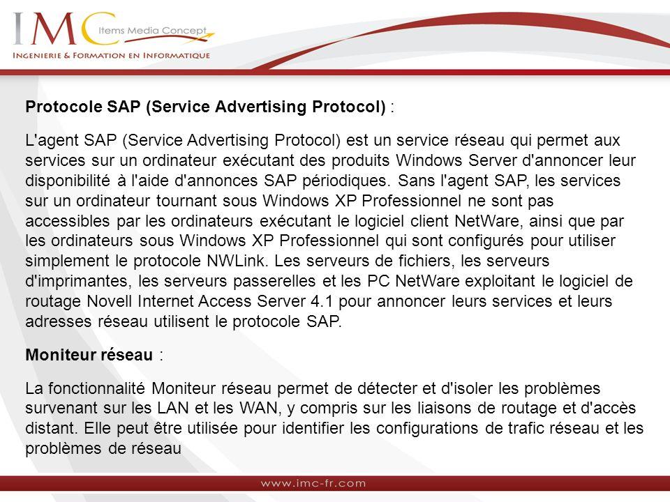Protocole SAP (Service Advertising Protocol) : L agent SAP (Service Advertising Protocol) est un service réseau qui permet aux services sur un ordinateur exécutant des produits Windows Server d annoncer leur disponibilité à l aide d annonces SAP périodiques.