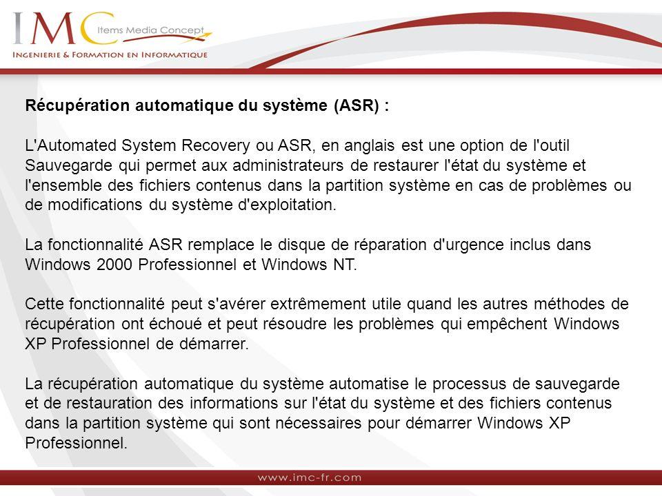 Récupération automatique du système (ASR) : L Automated System Recovery ou ASR, en anglais est une option de l outil Sauvegarde qui permet aux administrateurs de restaurer l état du système et l ensemble des fichiers contenus dans la partition système en cas de problèmes ou de modifications du système d exploitation.