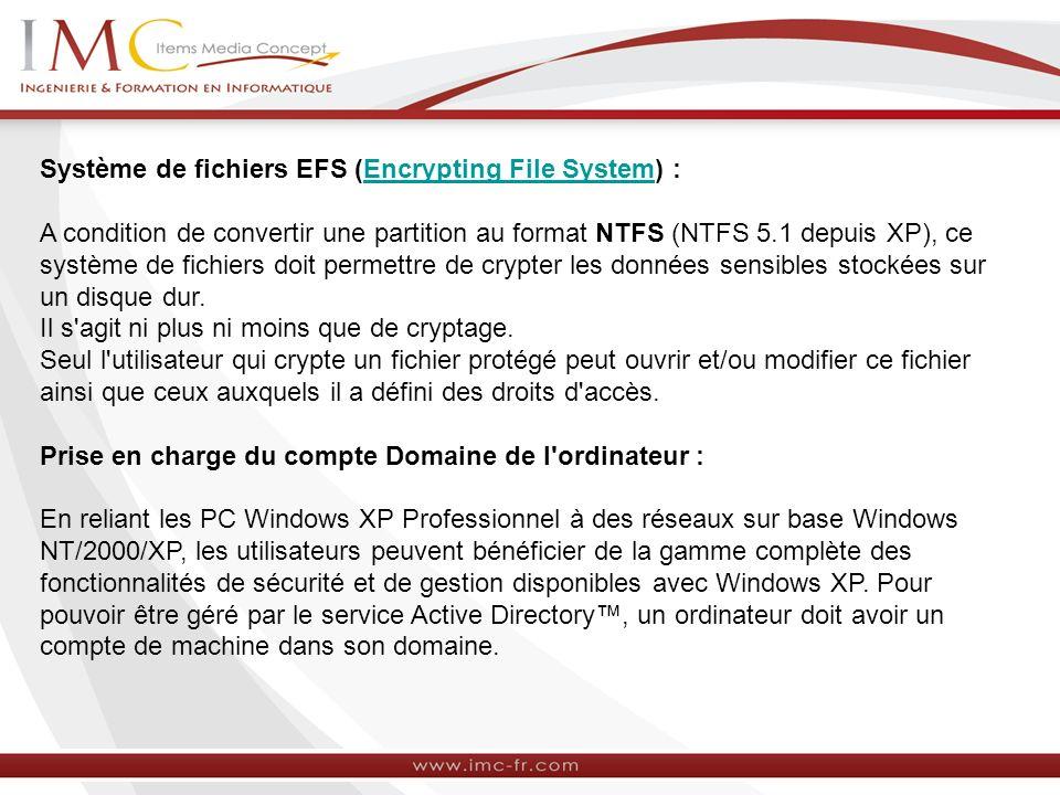 Système de fichiers EFS (Encrypting File System) :Encrypting File System A condition de convertir une partition au format NTFS (NTFS 5.1 depuis XP), ce système de fichiers doit permettre de crypter les données sensibles stockées sur un disque dur.
