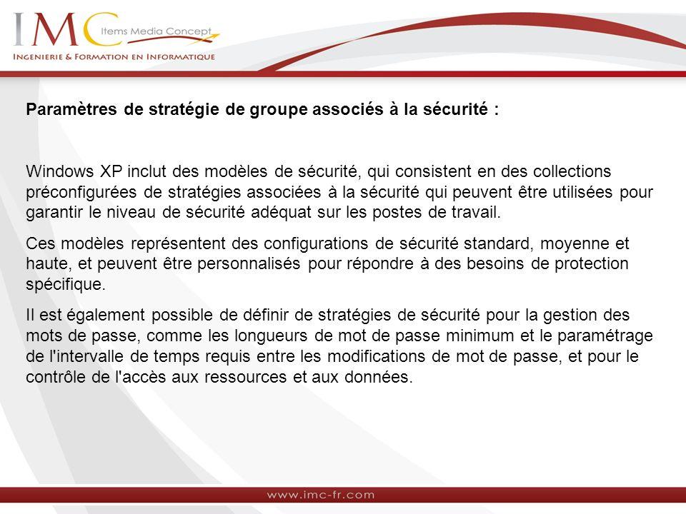 Paramètres de stratégie de groupe associés à la sécurité : Windows XP inclut des modèles de sécurité, qui consistent en des collections préconfigurées de stratégies associées à la sécurité qui peuvent être utilisées pour garantir le niveau de sécurité adéquat sur les postes de travail.