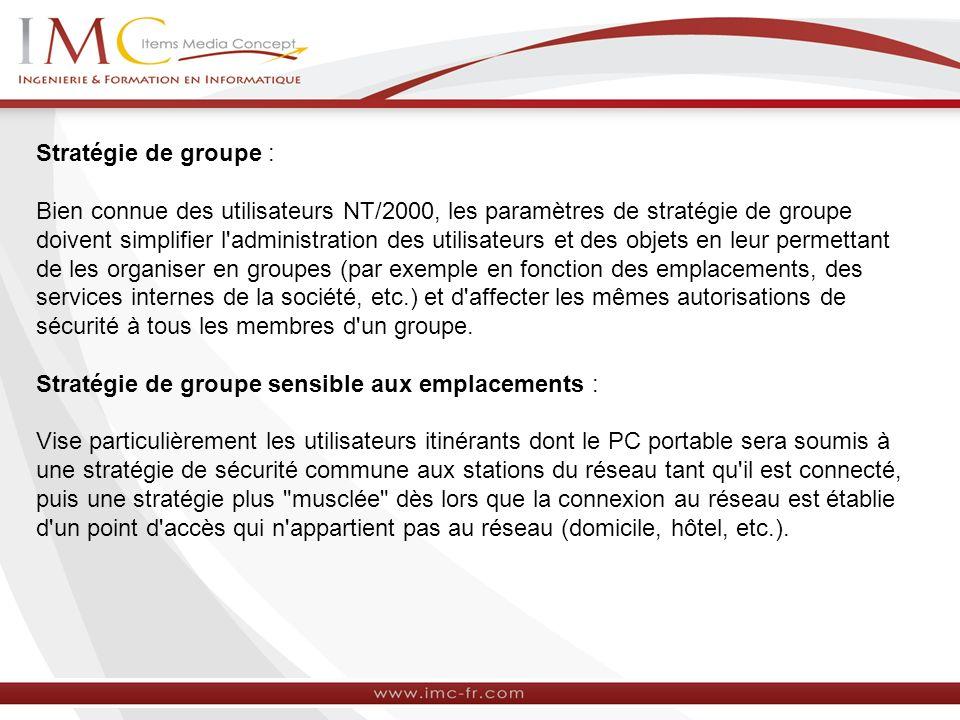 Stratégie de groupe : Bien connue des utilisateurs NT/2000, les paramètres de stratégie de groupe doivent simplifier l administration des utilisateurs et des objets en leur permettant de les organiser en groupes (par exemple en fonction des emplacements, des services internes de la société, etc.) et d affecter les mêmes autorisations de sécurité à tous les membres d un groupe.