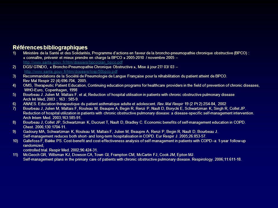 Références bibliographiques 1)Ministère de la Santé et des Solidarités, Programme dactions en faveur de la broncho-pneumopathie chronique obstructive (BPCO) : « connaître, prévenir et mieux prendre en charge la BPCO » 2005-2010 / novembre 2005 – http://www.sante.gouv.fr/htm/dossiers/bpco/plan_bpco.pdf 2)DGS/ GTNDO, « Broncho-Pneumopathie Chronique Obstructive », Mise à jour 27/ 03/ 03 – http://www.sante.gouv.fr/htm/dossiers/losp/50bpco.pdf 3)Recommandations de la Société de Pneumologie de Langue Française pour la réhabilitation du patient atteint de BPCO.