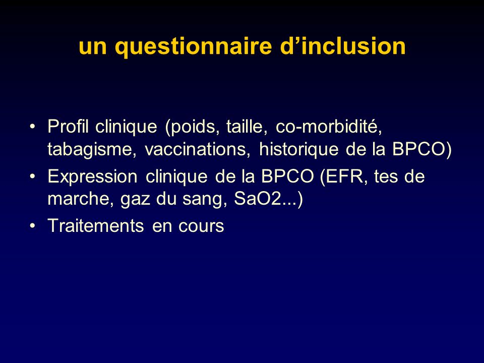 un questionnaire dinclusion Profil clinique (poids, taille, co-morbidité, tabagisme, vaccinations, historique de la BPCO) Expression clinique de la BPCO (EFR, tes de marche, gaz du sang, SaO2...) Traitements en cours