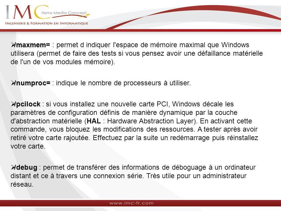 /maxmem /maxmem= : permet d indiquer l'espace de mémoire maximal que Windows utilisera (permet de faire des tests si vous pensez avoir une défaillance