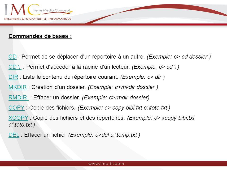 Commandes de bases : CDCD : Permet de se déplacer d'un répertoire à un autre. (Exemple: c> cd dossier ) CD \ CD \ : Permet d'accéder à la racine d'un