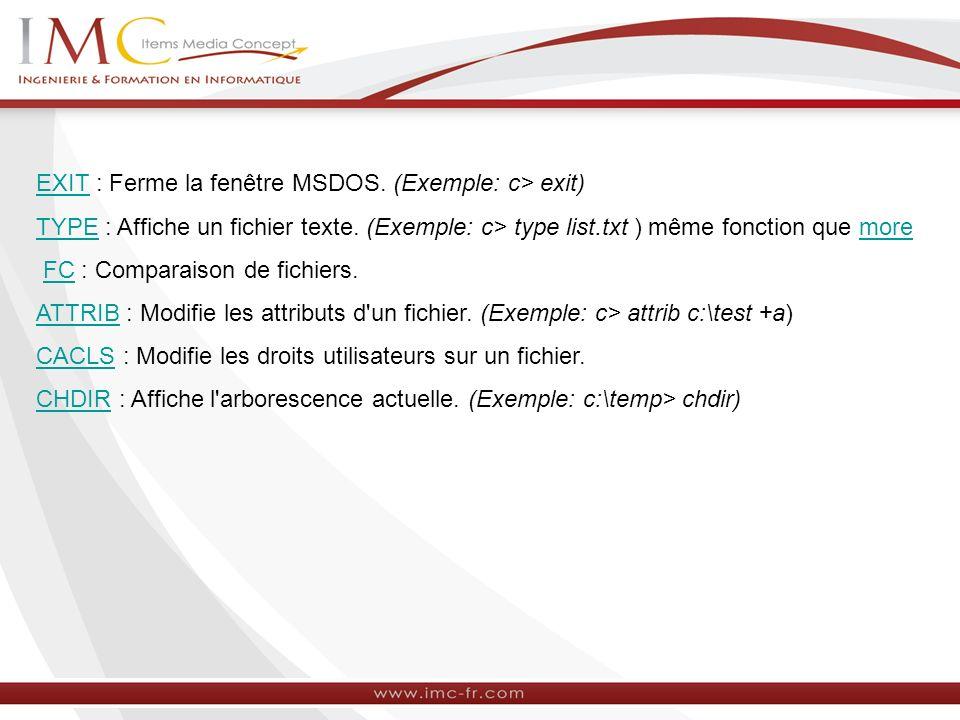 EXITEXIT : Ferme la fenêtre MSDOS. (Exemple: c> exit) TYPETYPE : Affiche un fichier texte. (Exemple: c> type list.txt ) même fonction que moremore FC