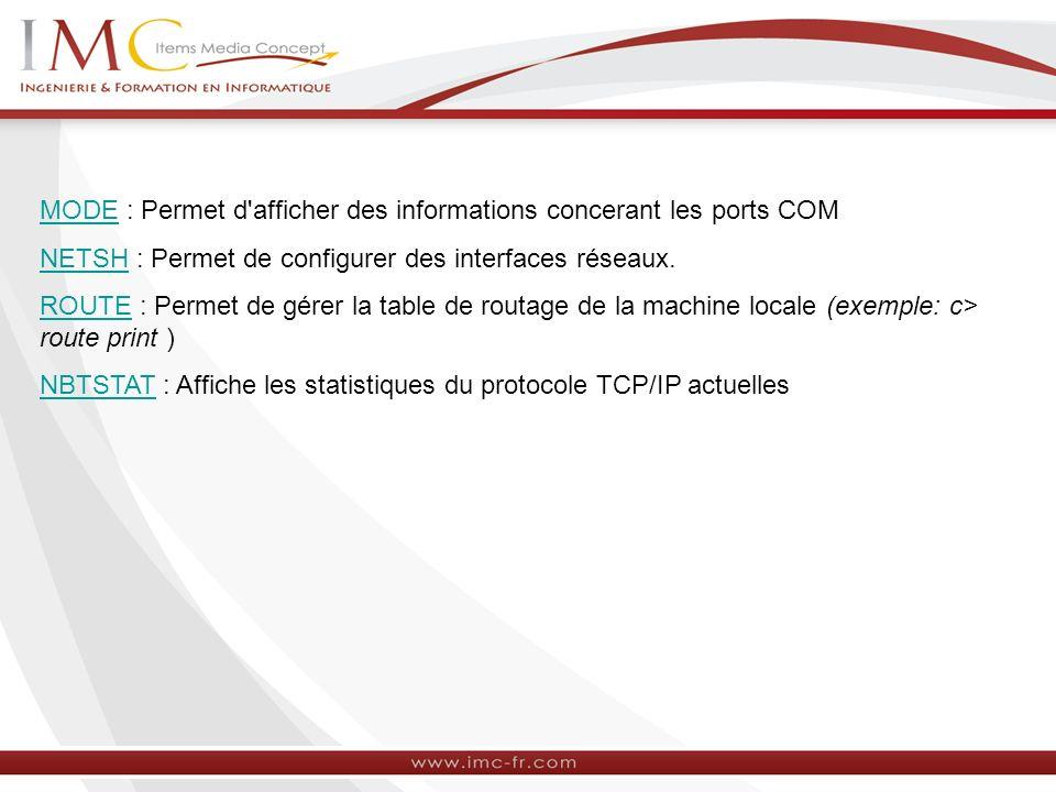 MODEMODE : Permet d'afficher des informations concerant les ports COM NETSHNETSH : Permet de configurer des interfaces réseaux. ROUTEROUTE : Permet de